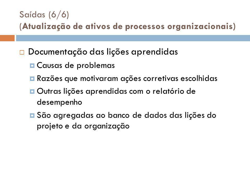 Saídas (6/6) (Atualização de ativos de processos organizacionais)  Documentação das lições aprendidas  Causas de problemas  Razões que motivaram ações corretivas escolhidas  Outras lições aprendidas com o relatório de desempenho  São agregadas ao banco de dados das lições do projeto e da organização