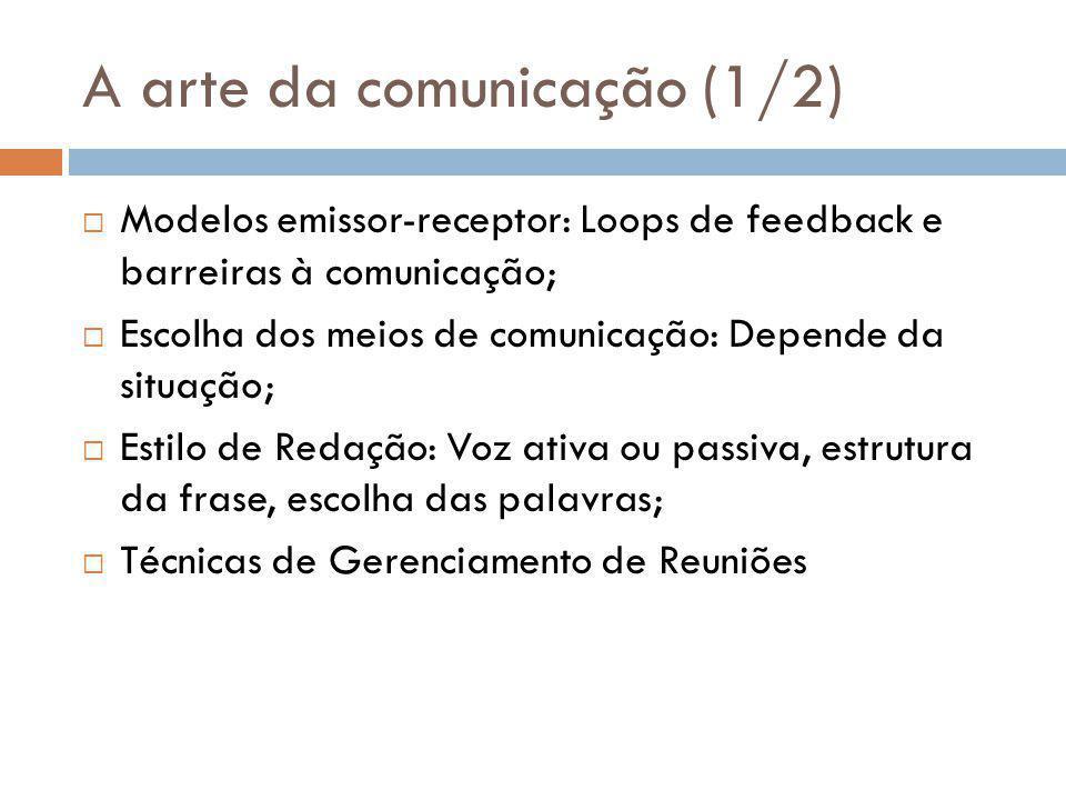 A arte da comunicação (1/2)  Modelos emissor-receptor: Loops de feedback e barreiras à comunicação;  Escolha dos meios de comunicação: Depende da situação;  Estilo de Redação: Voz ativa ou passiva, estrutura da frase, escolha das palavras;  Técnicas de Gerenciamento de Reuniões