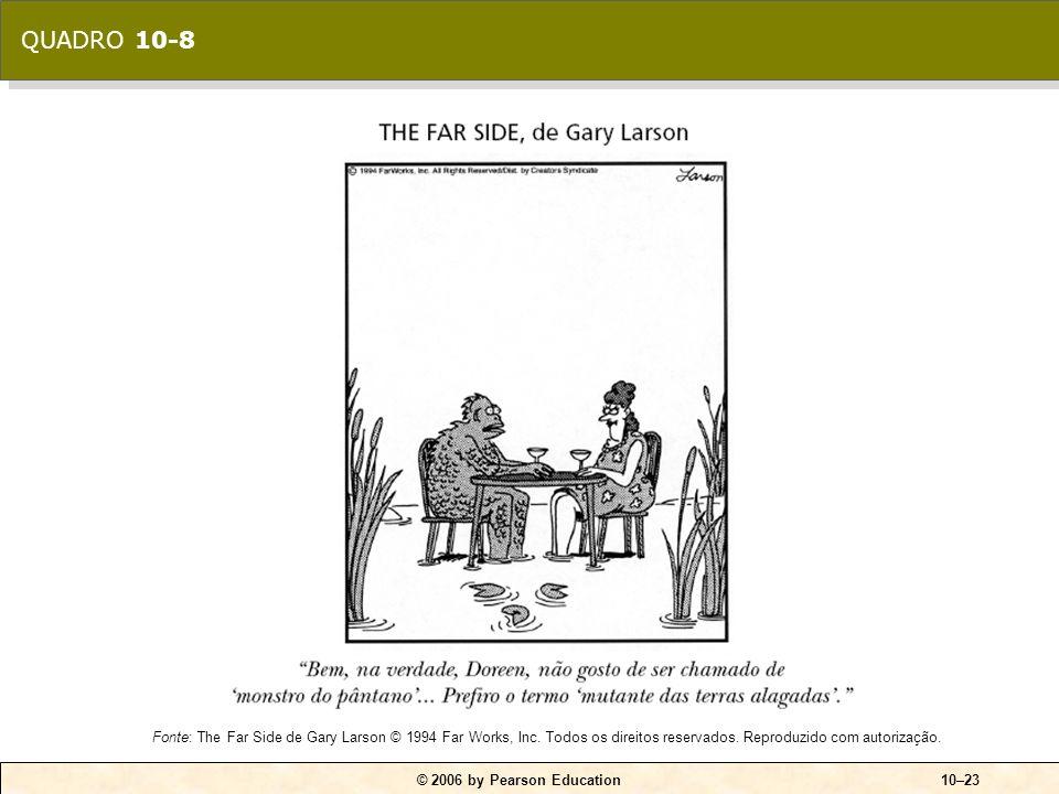 © 2006 by Pearson Education10–23 Fonte: The Far Side de Gary Larson © 1994 Far Works, Inc. Todos os direitos reservados. Reproduzido com autorização.