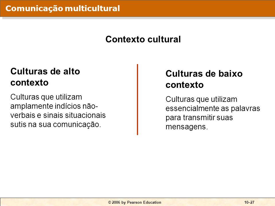 © 2006 by Pearson Education10–27 Culturas de alto contexto Culturas que utilizam amplamente indícios não- verbais e sinais situacionais sutis na sua c