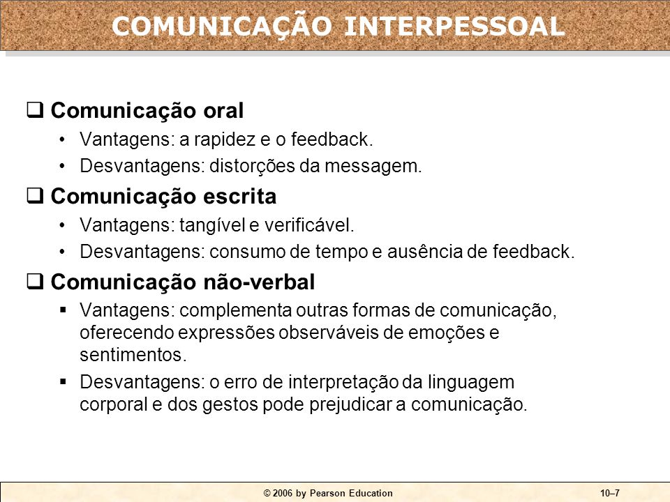 © 2006 by Pearson Education10–7  Comunicação oral Vantagens: a rapidez e o feedback. Desvantagens: distorções da messagem.  Comunicação escrita Vant