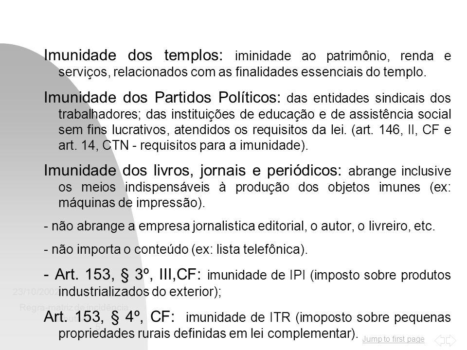 Jump to first page 23/10/2002 Regra-matriz de incidência tributária 5 Imunidade dos templos: iminidade ao patrimônio, renda e serviços, relacionados com as finalidades essenciais do templo.