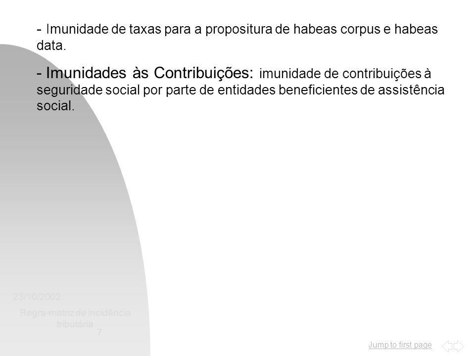 Jump to first page 23/10/2002 Regra-matriz de incidência tributária 7 - Imunidade de taxas para a propositura de habeas corpus e habeas data. - Imunid