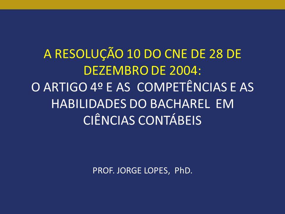 A RESOLUÇÃO 10 DO CNE DE 28 DE DEZEMBRO DE 2004: O ARTIGO 4º E AS COMPETÊNCIAS E AS HABILIDADES DO BACHAREL EM CIÊNCIAS CONTÁBEIS PROF. JORGE LOPES, P