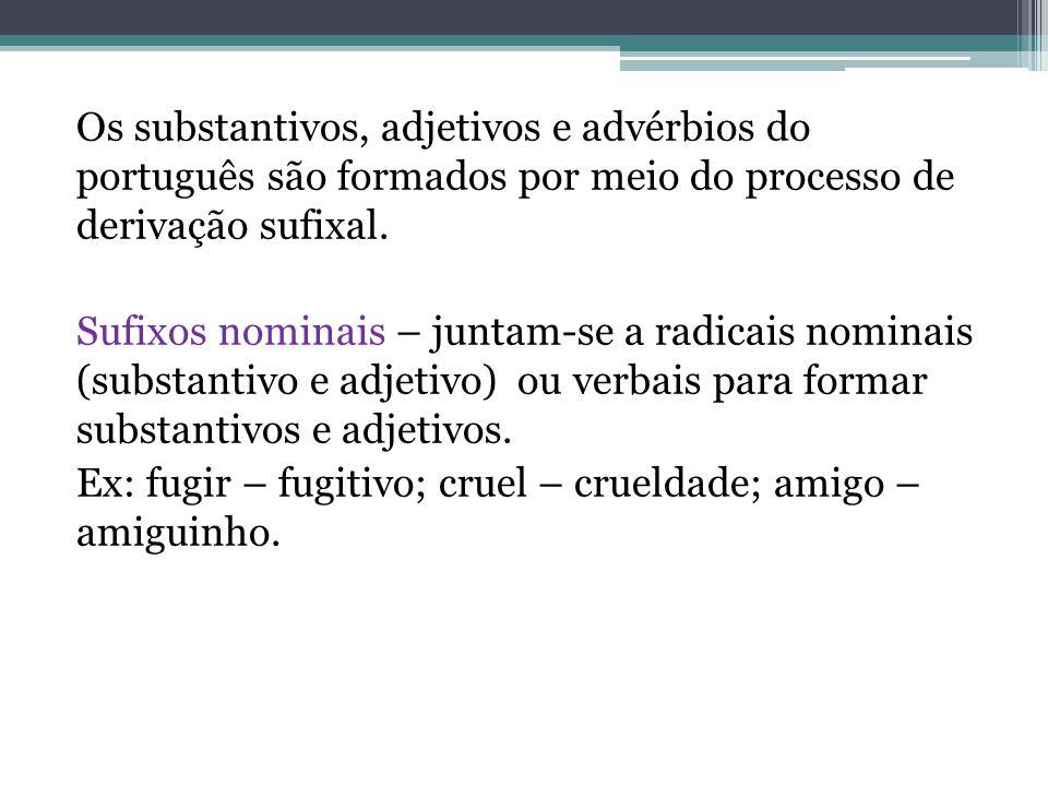 Os substantivos, adjetivos e advérbios do português são formados por meio do processo de derivação sufixal. Sufixos nominais – juntam-se a radicais no