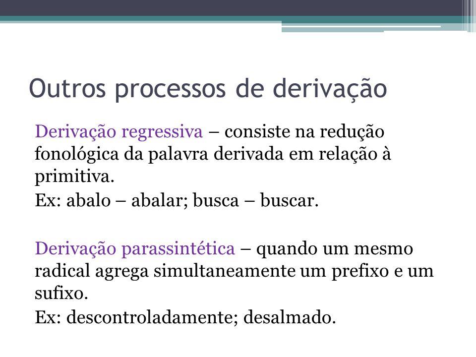 Outros processos de derivação Derivação regressiva – consiste na redução fonológica da palavra derivada em relação à primitiva. Ex: abalo – abalar; bu