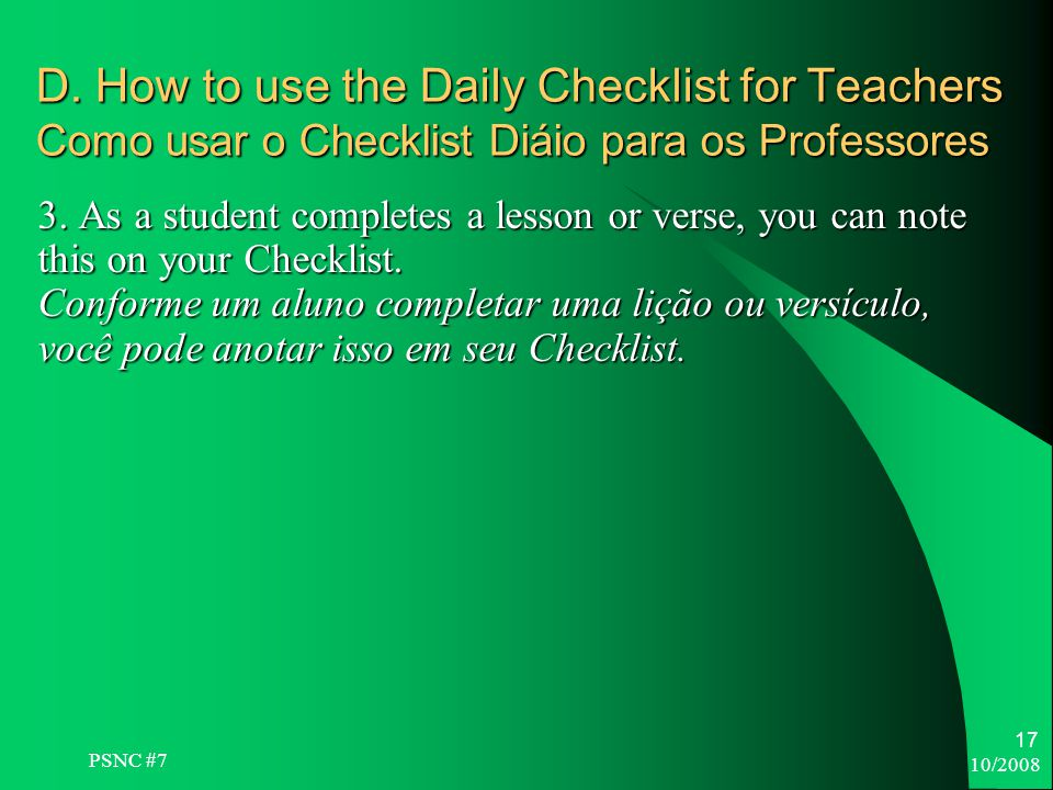 10/2008 17 D. How to use the Daily Checklist for Teachers Como usar o Checklist Diáio para os Professores 3. As a student completes a lesson or verse,