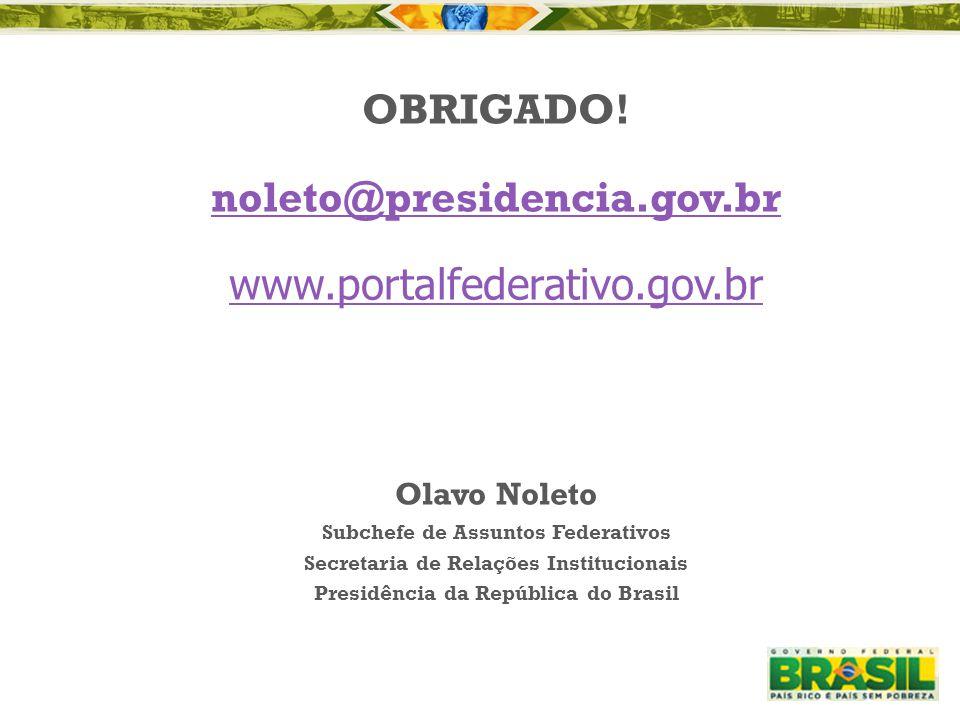 OBRIGADO! noleto@presidencia.gov.br www.portalfederativo.gov.br Olavo Noleto Subchefe de Assuntos Federativos Secretaria de Relações Institucionais Pr