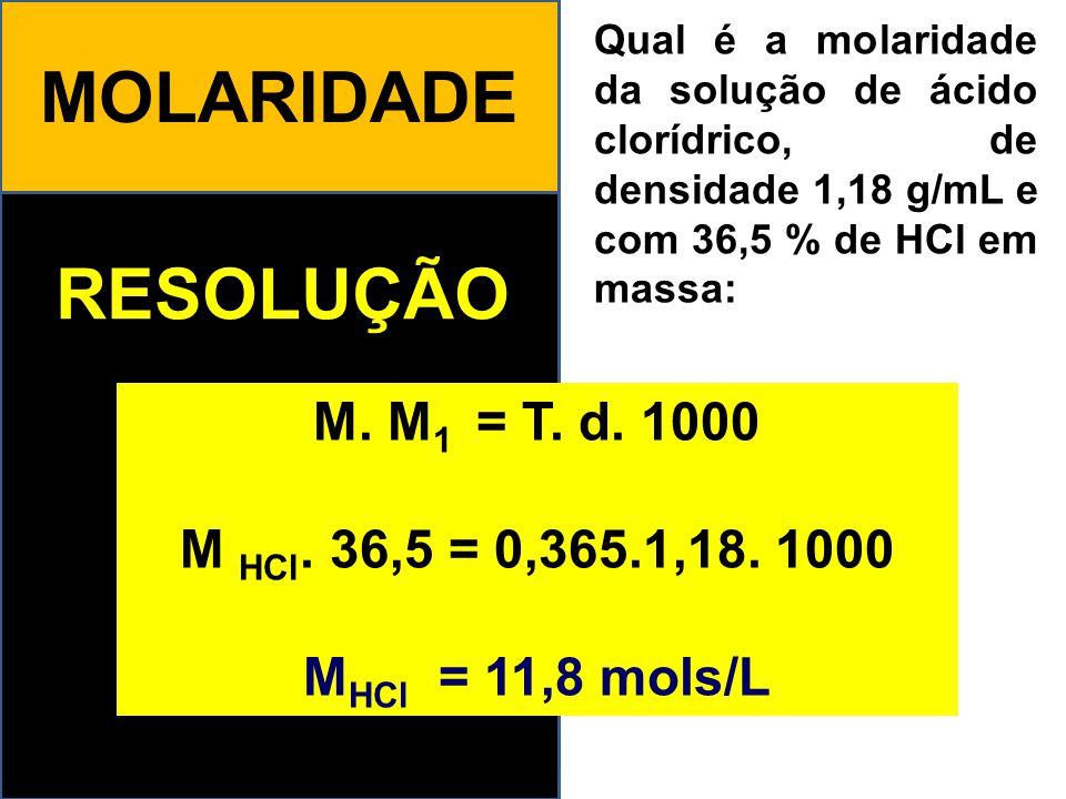 MOLARIDADE RESOLUÇÃO Qual é a molaridade da solução de ácido clorídrico, de densidade 1,18 g/mL e com 36,5 % de HCl em massa: M. M 1 = T. d. 1000 M HC