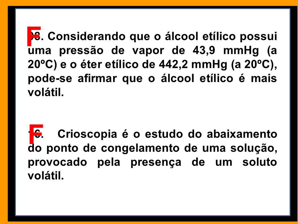 08. Considerando que o álcool etílico possui uma pressão de vapor de 43,9 mmHg (a 20ºC) e o éter etílico de 442,2 mmHg (a 20ºC), pode-se afirmar que o