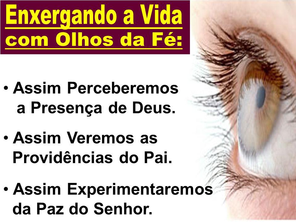 Assim Perceberemos a Presença de Deus.Assim Veremos as Providências do Pai.