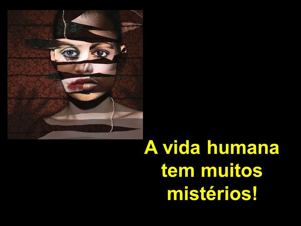 A vida humana tem muitos mistérios!