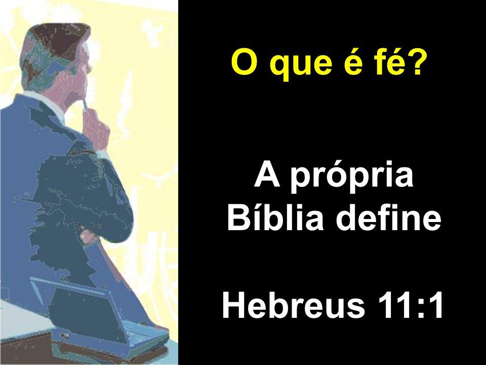 A própria Bíblia define Hebreus 11:1 O que é fé?