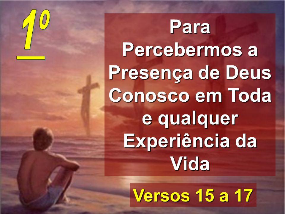Para Percebermos a Presença de Deus Conosco em Toda e qualquer Experiência da Vida Versos 15 a 17