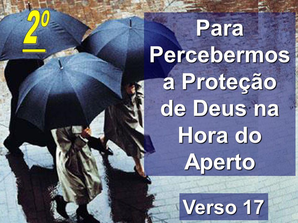 Para Percebermos a Proteção de Deus na Hora do Aperto Verso 17