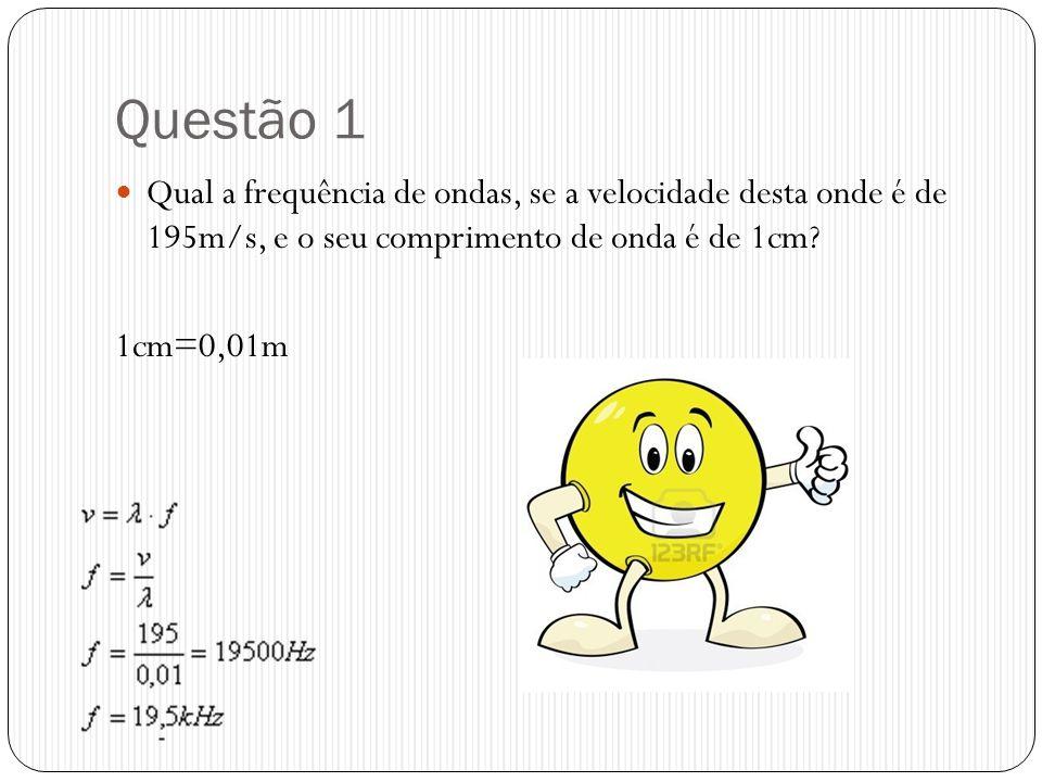 Questão 1 Qual a frequência de ondas, se a velocidade desta onde é de 195m/s, e o seu comprimento de onda é de 1cm? 1cm=0,01m
