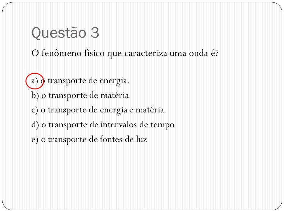 Questão 3 O fenômeno físico que caracteriza uma onda é? a) o transporte de energia. b) o transporte de matéria c) o transporte de energia e matéria d)