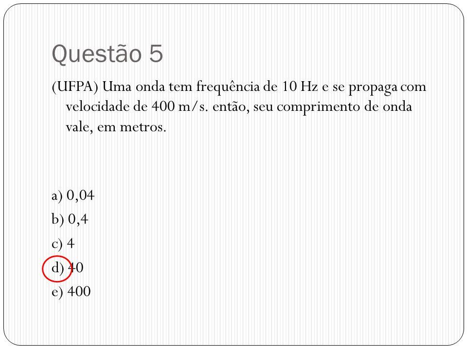 Questão 5 (UFPA) Uma onda tem frequência de 10 Hz e se propaga com velocidade de 400 m/s. então, seu comprimento de onda vale, em metros. a) 0,04 b) 0