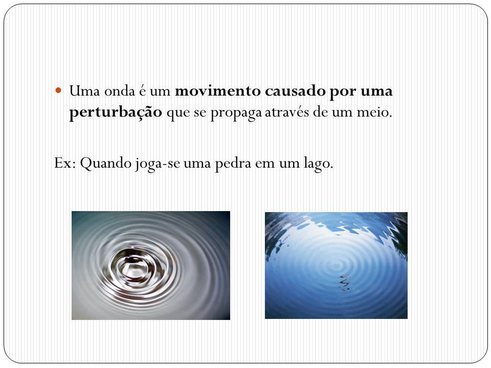 Uma onda é um movimento causado por uma perturbação que se propaga através de um meio. Ex: Quando joga-se uma pedra em um lago.