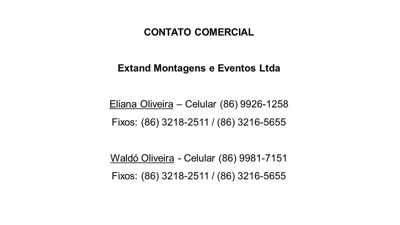 CONTATO COMERCIAL Extand Montagens e Eventos Ltda Eliana Oliveira – Celular (86) 9926-1258 Fixos: (86) 3218-2511 / (86) 3216-5655 Waldó Oliveira - Celular (86) 9981-7151 Fixos: (86) 3218-2511 / (86) 3216-5655