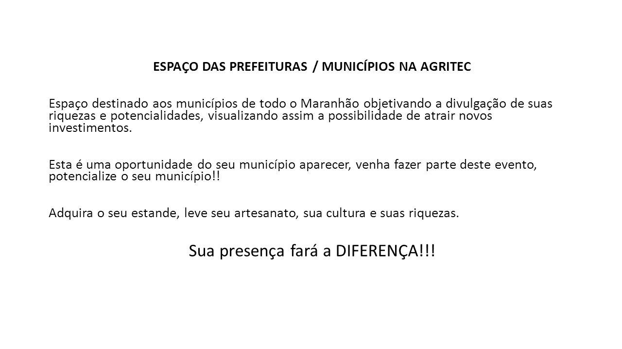 ESPAÇO DAS PREFEITURAS / MUNICÍPIOS NA AGRITEC Espaço destinado aos municípios de todo o Maranhão objetivando a divulgação de suas riquezas e potencialidades, visualizando assim a possibilidade de atrair novos investimentos.