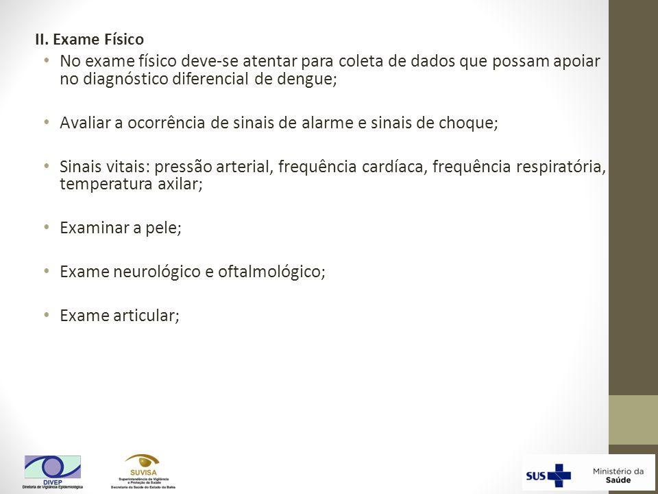 II. Exame Físico No exame físico deve-se atentar para coleta de dados que possam apoiar no diagnóstico diferencial de dengue; Avaliar a ocorrência de
