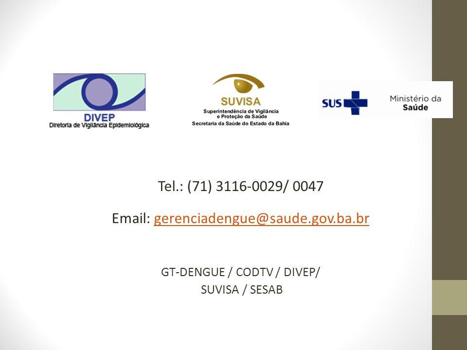 Tel.: (71) 3116-0029/ 0047 Email: gerenciadengue@saude.gov.ba.brgerenciadengue@saude.gov.ba.br GT-DENGUE / CODTV / DIVEP/ SUVISA / SESAB