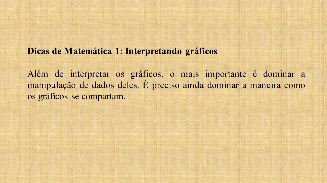 Dicas de Matemática 1: Interpretando gráficos Além de interpretar os gráficos, o mais importante é dominar a manipulação de dados deles. É preciso ain
