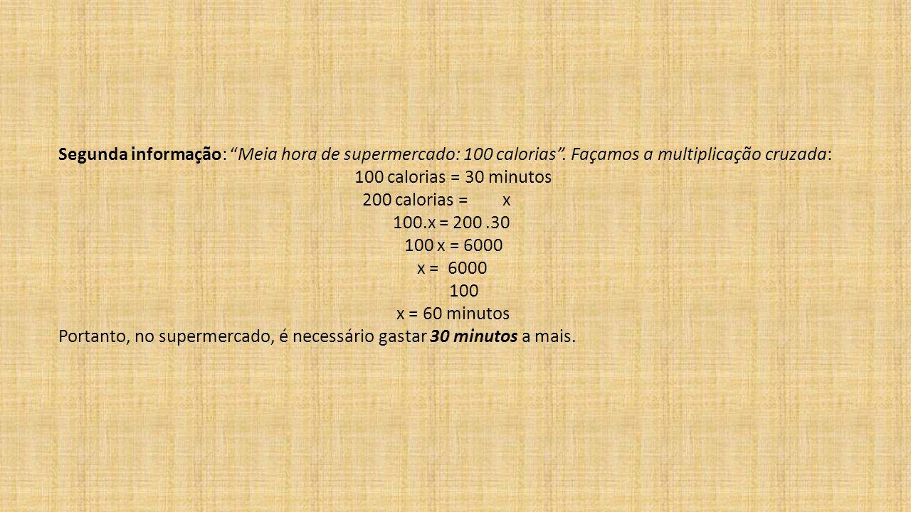 """Segunda informação: """"Meia hora de supermercado: 100 calorias"""". Façamos a multiplicação cruzada: 100 calorias = 30 minutos 200 calorias = x 100.x = 200"""
