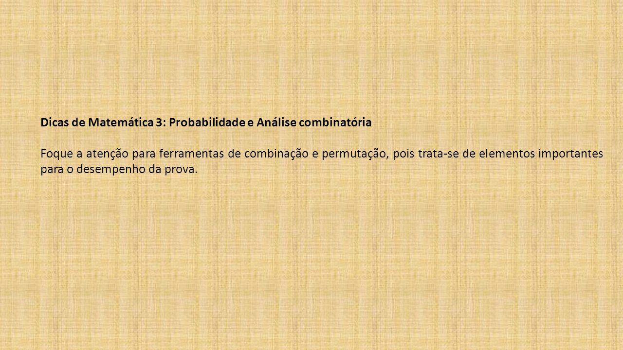 Dicas de Matemática 3: Probabilidade e Análise combinatória Foque a atenção para ferramentas de combinação e permutação, pois trata-se de elementos im