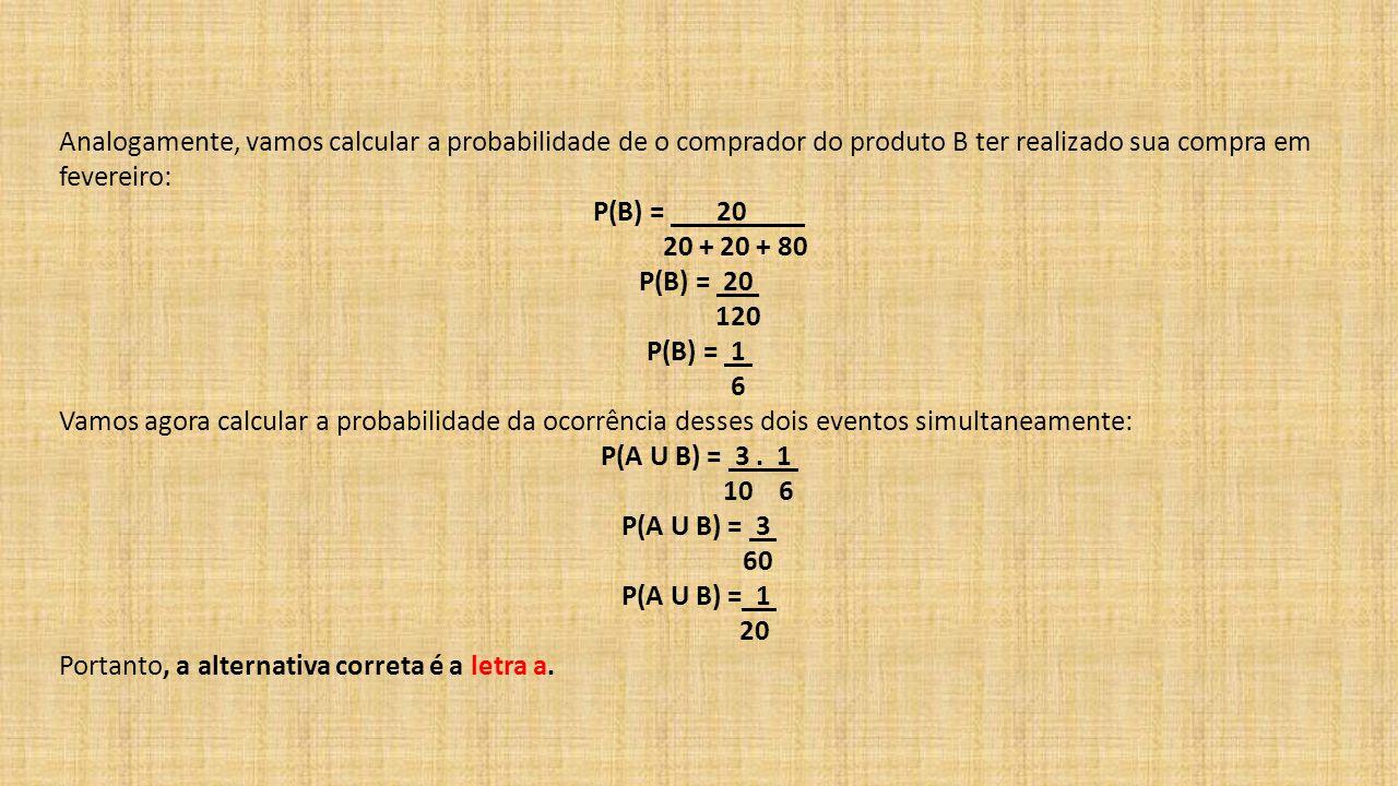 Analogamente, vamos calcular a probabilidade de o comprador do produto B ter realizado sua compra em fevereiro: P(B) = 20 20 + 20 + 80 P(B) = 20 120 P(B) = 1 6 Vamos agora calcular a probabilidade da ocorrência desses dois eventos simultaneamente: P(A U B) = 3.