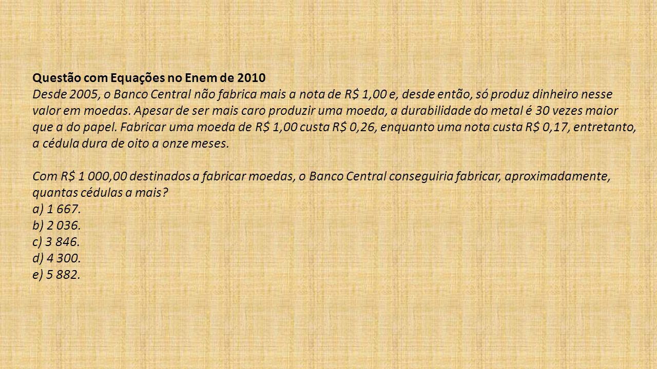 Questão com Equações no Enem de 2010 Desde 2005, o Banco Central não fabrica mais a nota de R$ 1,00 e, desde então, só produz dinheiro nesse valor em