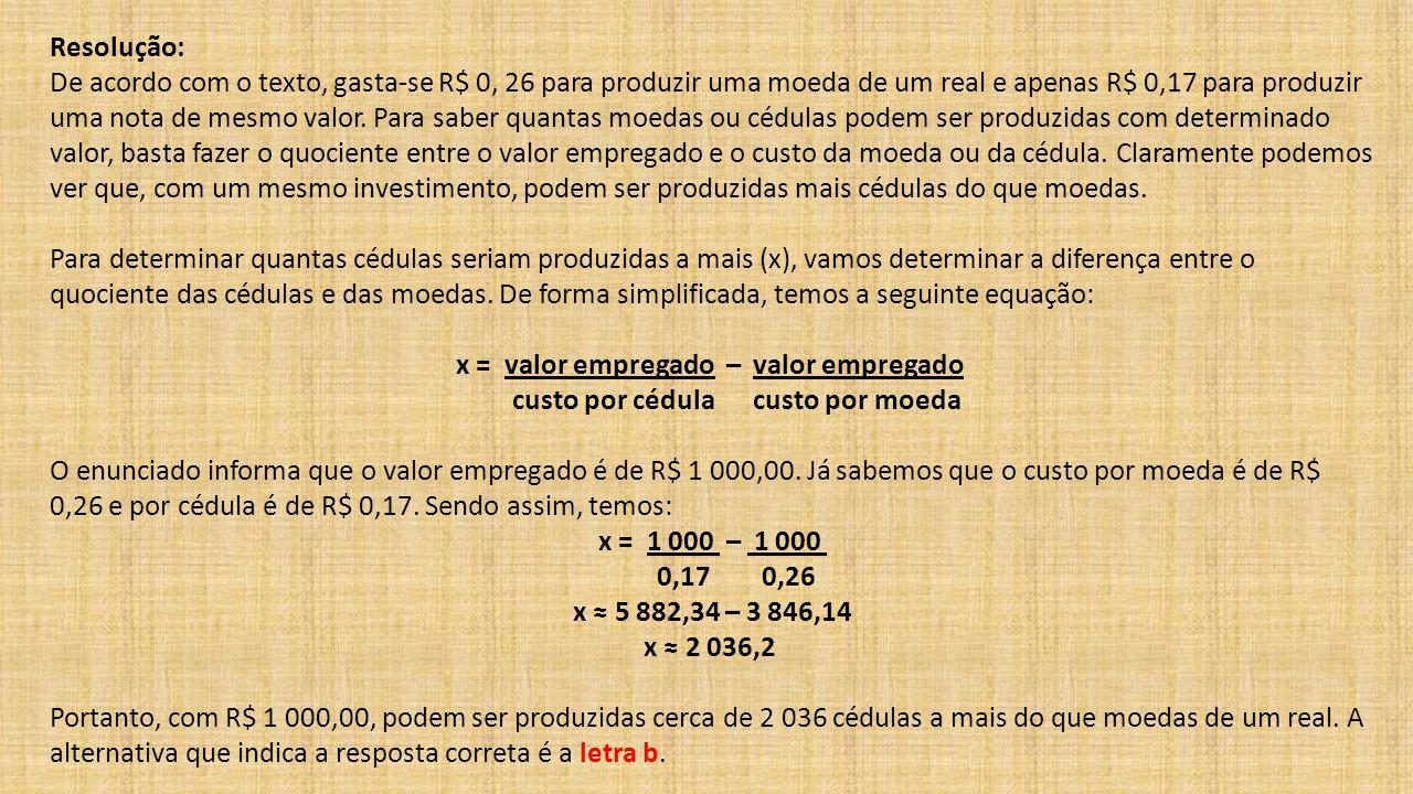Resolução: De acordo com o texto, gasta-se R$ 0, 26 para produzir uma moeda de um real e apenas R$ 0,17 para produzir uma nota de mesmo valor. Para sa