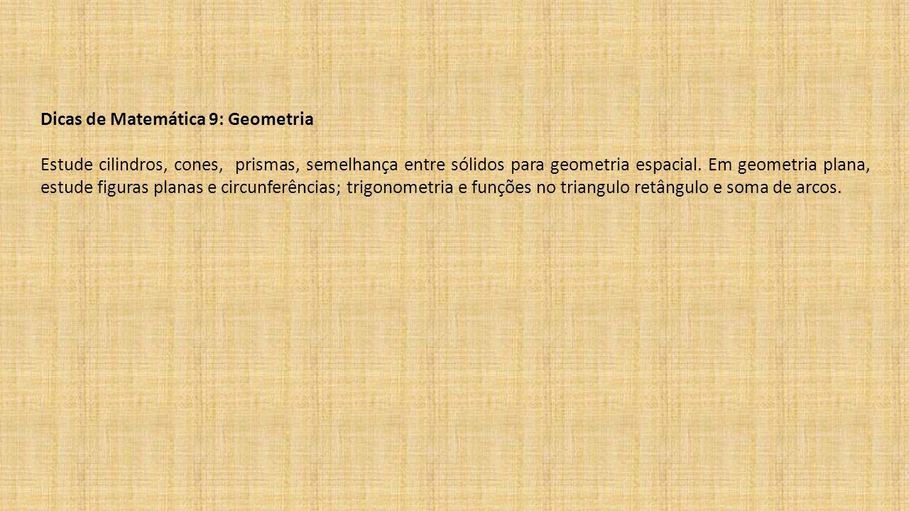 Dicas de Matemática 9: Geometria Estude cilindros, cones, prismas, semelhança entre sólidos para geometria espacial. Em geometria plana, estude figura
