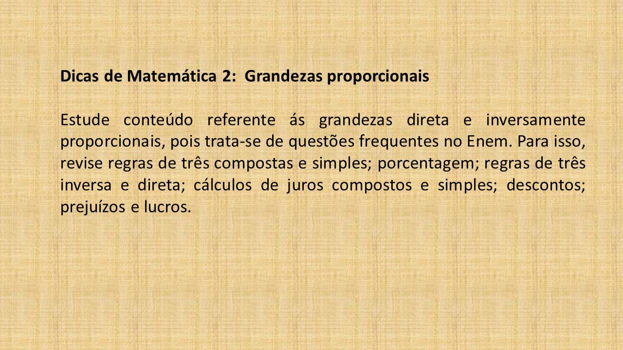 Dicas de Matemática 2: Grandezas proporcionais Estude conteúdo referente ás grandezas direta e inversamente proporcionais, pois trata-se de questões frequentes no Enem.