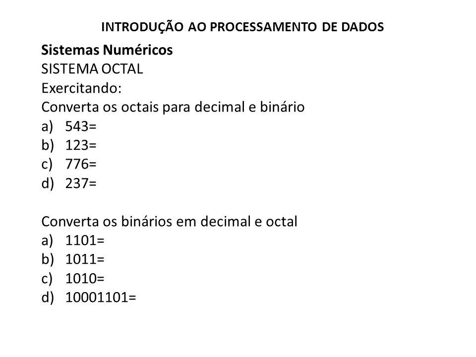 Sistemas Numéricos SISTEMA OCTAL Exercitando: Converta os octais para decimal e binário a)543= b)123= c)776= d)237= Converta os binários em decimal e