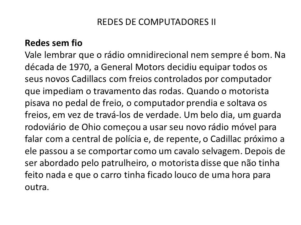 REDES DE COMPUTADORES II Redes sem fio Vale lembrar que o rádio omnidirecional nem sempre é bom. Na década de 1970, a General Motors decidiu equipar t