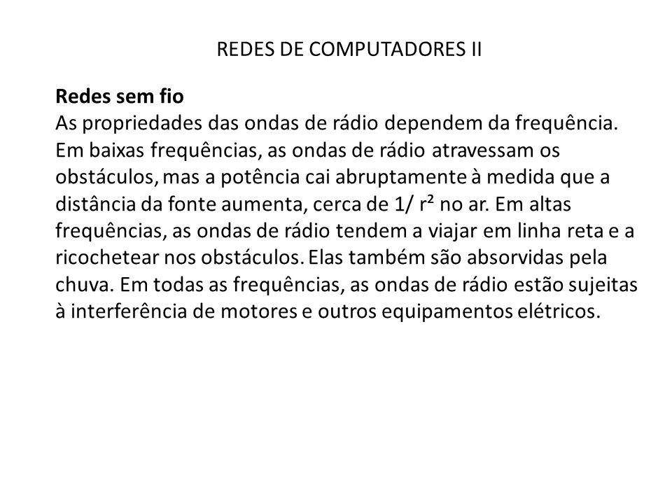 REDES DE COMPUTADORES II Redes sem fio As propriedades das ondas de rádio dependem da frequência. Em baixas frequências, as ondas de rádio atravessam