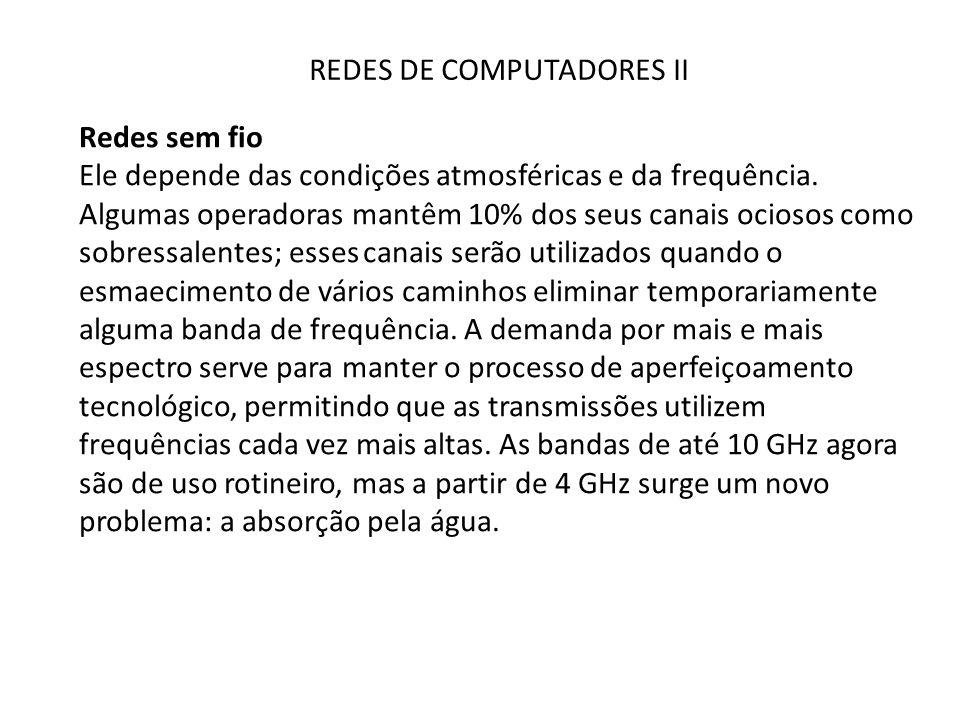 REDES DE COMPUTADORES II Redes sem fio Ele depende das condições atmosféricas e da frequência. Algumas operadoras mantêm 10% dos seus canais ociosos c