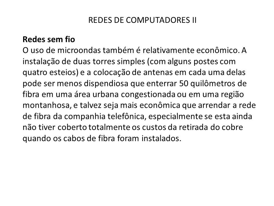 REDES DE COMPUTADORES II Redes sem fio O uso de microondas também é relativamente econômico. A instalação de duas torres simples (com alguns postes co
