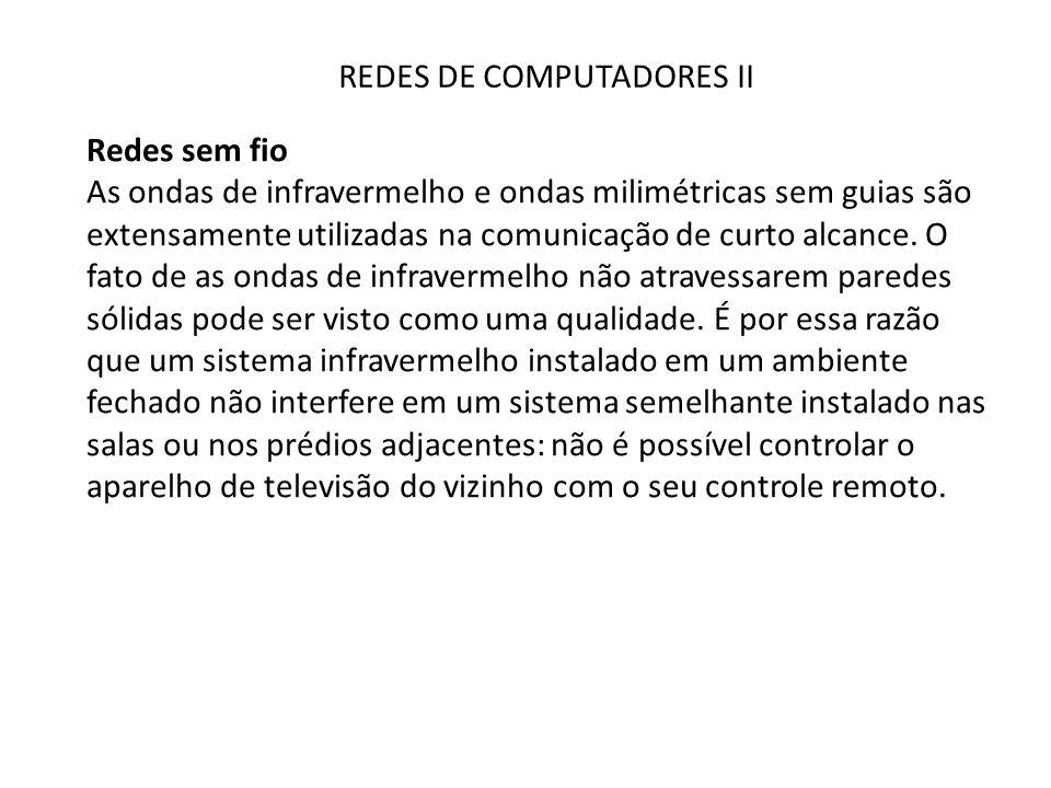 REDES DE COMPUTADORES II Redes sem fio As ondas de infravermelho e ondas milimétricas sem guias são extensamente utilizadas na comunicação de curto al