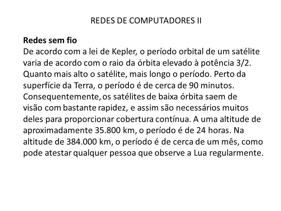 REDES DE COMPUTADORES II Redes sem fio De acordo com a lei de Kepler, o período orbital de um satélite varia de acordo com o raio da órbita elevado à