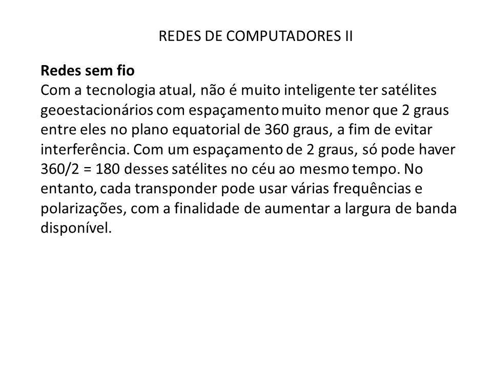 REDES DE COMPUTADORES II Redes sem fio Com a tecnologia atual, não é muito inteligente ter satélites geoestacionários com espaçamento muito menor que