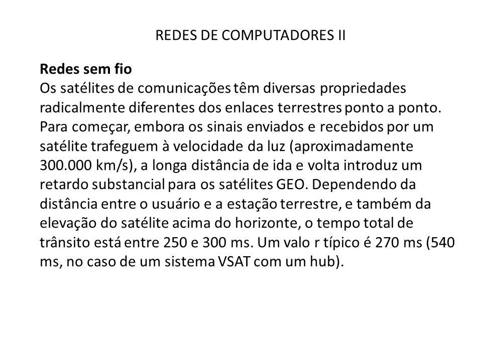 REDES DE COMPUTADORES II Redes sem fio Os satélites de comunicações têm diversas propriedades radicalmente diferentes dos enlaces terrestres ponto a p