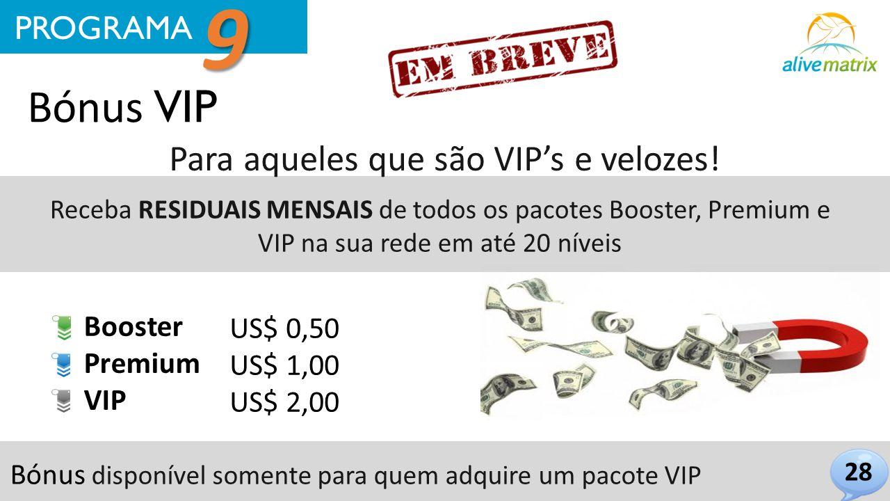 Bónus VIP Para aqueles que são VIP's e velozes! 28 PROGRAMA 9 Receba RESIDUAIS MENSAIS de todos os pacotes Booster, Premium e VIP na sua rede em até 2