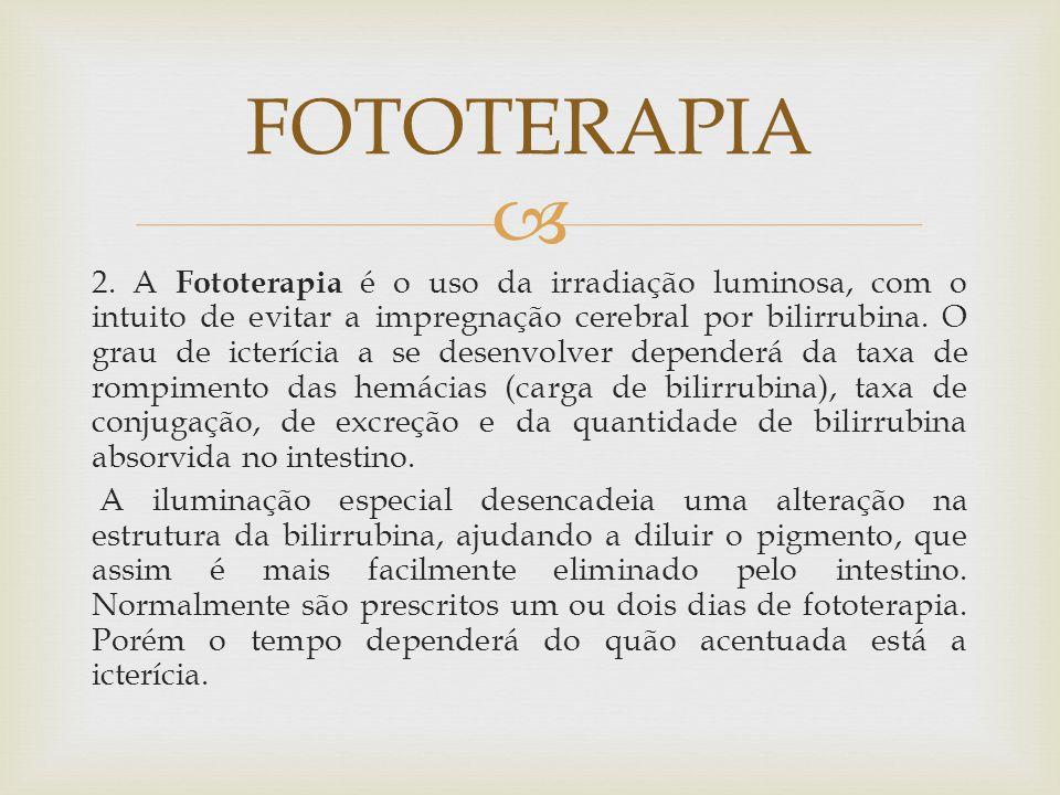  2. A Fototerapia é o uso da irradiação luminosa, com o intuito de evitar a impregnação cerebral por bilirrubina. O grau de icterícia a se desenvolve