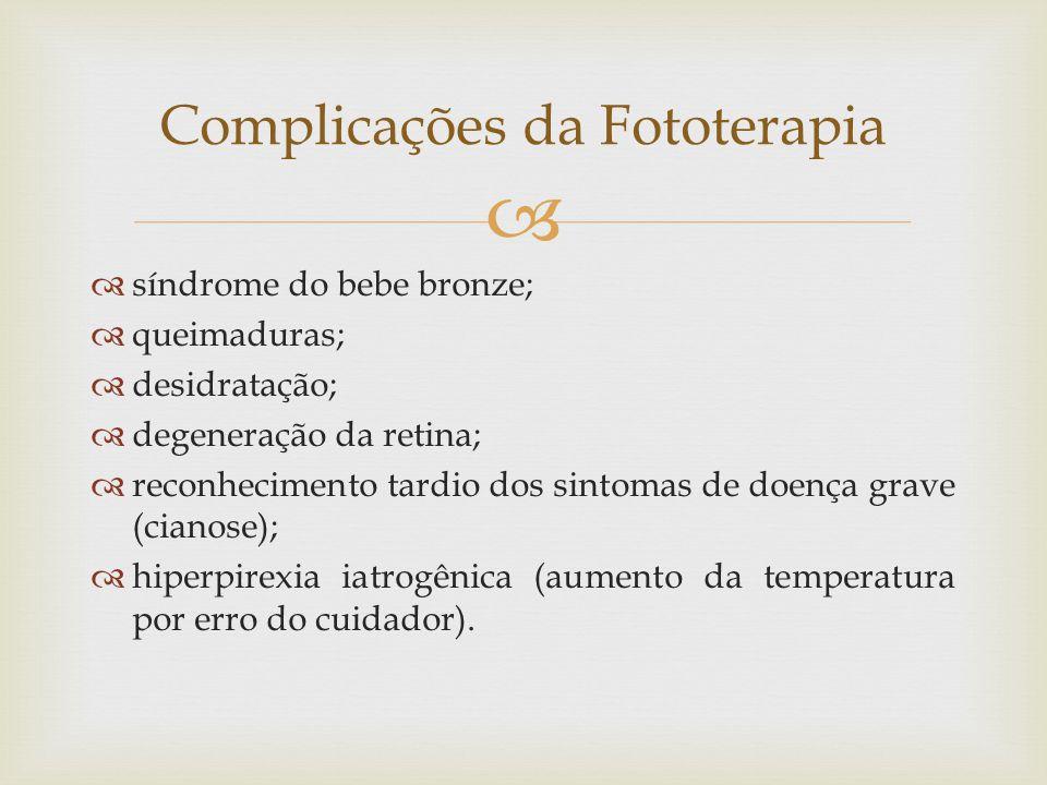   síndrome do bebe bronze;  queimaduras;  desidratação;  degeneração da retina;  reconhecimento tardio dos sintomas de doença grave (cianose);  hiperpirexia iatrogênica (aumento da temperatura por erro do cuidador).