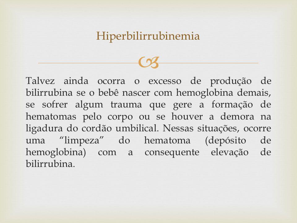  Talvez ainda ocorra o excesso de produção de bilirrubina se o bebê nascer com hemoglobina demais, se sofrer algum trauma que gere a formação de hematomas pelo corpo ou se houver a demora na ligadura do cordão umbilical.