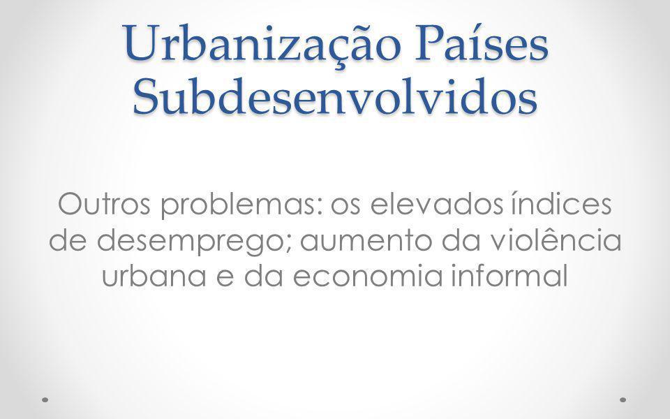 Urbanização Países Subdesenvolvidos Outros problemas: os elevados índices de desemprego; aumento da violência urbana e da economia informal