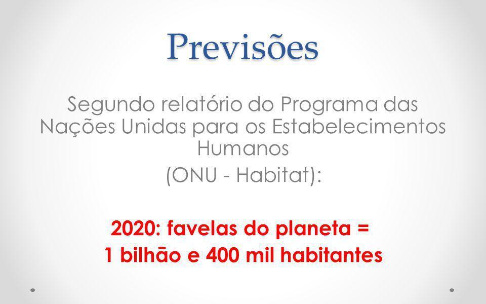 Previsões Segundo relatório do Programa das Nações Unidas para os Estabelecimentos Humanos (ONU - Habitat): 2020: favelas do planeta = 1 bilhão e 400 mil habitantes